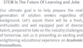 STEM Is The Future Of Learning and Jobs Our ultimate goal is to help prepare the next generation of solution seekers regardless of background. Let's assure there will be a fresh, enthusiastic and well equipped pool of diverse talent, prepared to take on the industry challenges of tomorrow. Join us in presenting an exciting and enlightening educational experience on Academic Innovations.
